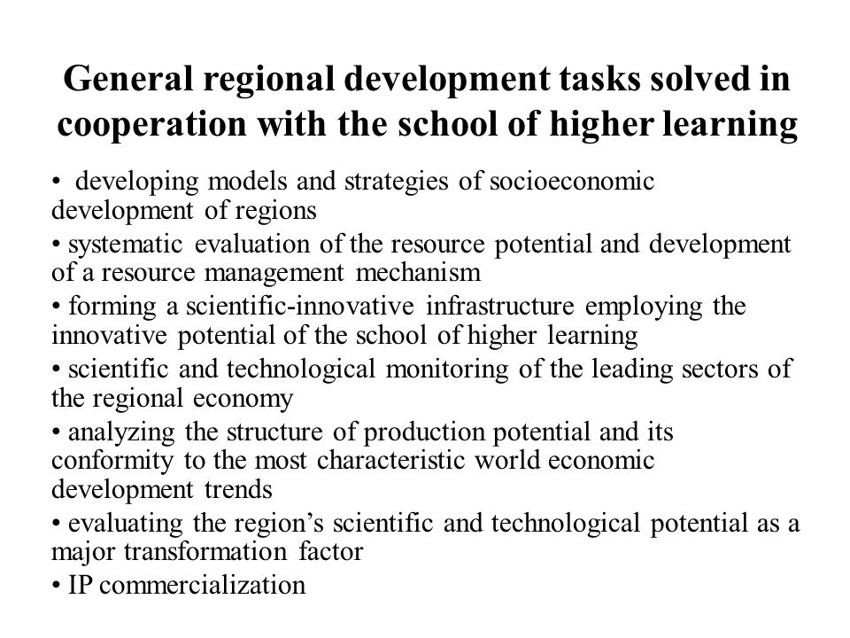 General regional development tasks solved in cooperation with the school of higher learning developing models and strategies of socioeconomic development of regions systematic evaluation of the resource potential and development of a resource management mechanism forming a scientific-innovative infrastructure employing the innovative potential of the school of higher learning scientific and technological monitoring of the leading sectors of the regional economy analyzing the structure of production potential and its conformity to the most characteristic world economic development trends evaluating the regions scientific and technological potential as a major transformation factor IP commercialization