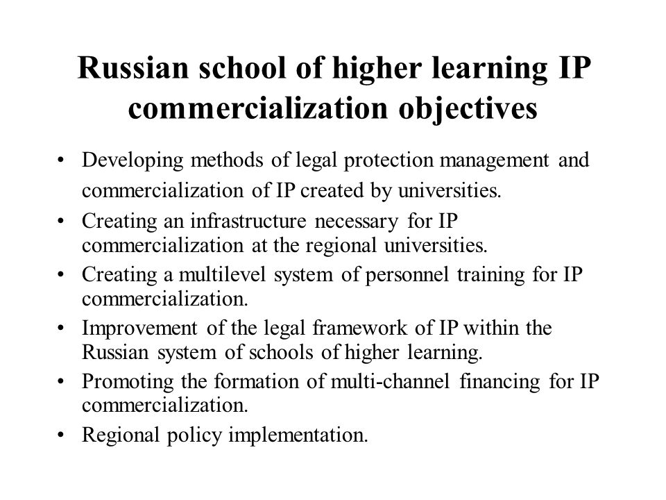 Russian school of higher learning IP commercialization objectives Developing methods of legal protection management and commercialization of IP created by universities.