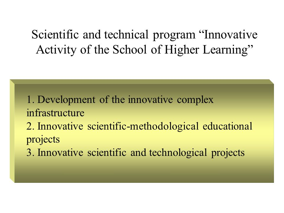 Scientific and technical program Innovative Activity of the School of Higher Learning 1. Development of the innovative complex infrastructure 2. Innov