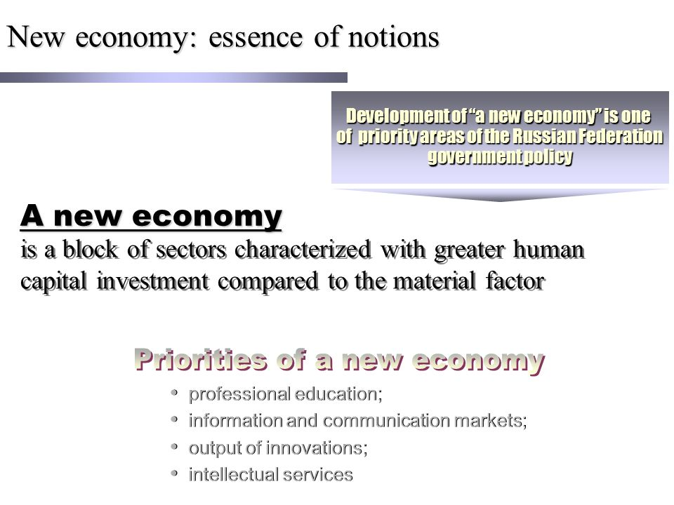 New economy: essence of notions is a block of sectors characterized with greater human capital investment compared to the material factor professional education; information and communication markets; output of innovations; intellectual services professional education; information and communication markets; output of innovations; intellectual services Development of a new economy is one of priority areas of the Russian Federation government policy A new economy