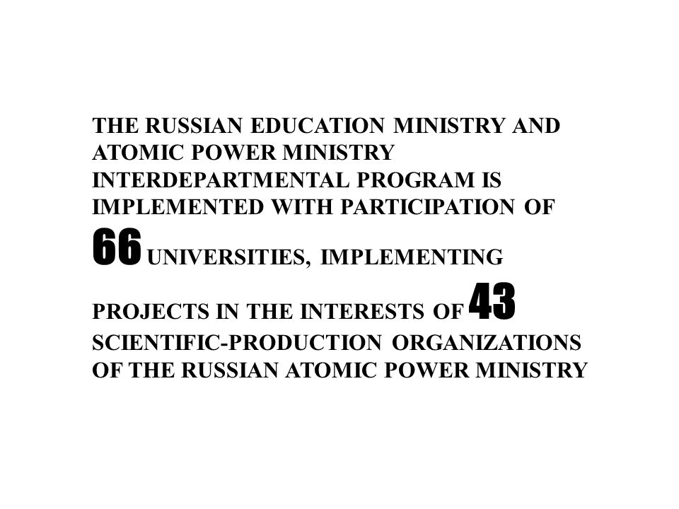 THE RUSSIAN EDUCATION MINISTRY AND ATOMIC POWER MINISTRY INTERDEPARTMENTAL PROGRAM IS IMPLEMENTED WITH PARTICIPATION OF 66 UNIVERSITIES, IMPLEMENTING PROJECTS IN THE INTERESTS OF 43 SCIENTIFIC-PRODUCTION ORGANIZATIONS OF THE RUSSIAN ATOMIC POWER MINISTRY