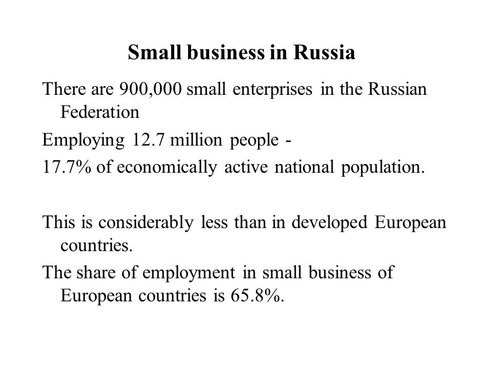 Small business in Russia There are 900,000 small enterprises in the Russian Federation Employing 12.7 million people - 17.7% of economically active national population.