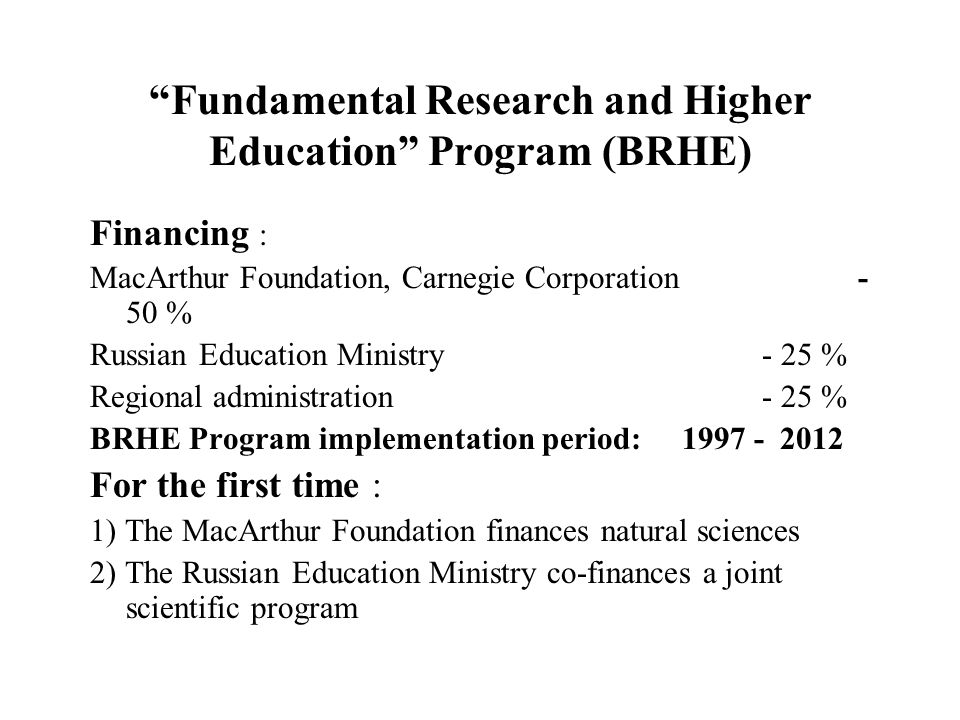 Fundamental Research and Higher Education Program (BRHE) Financing : MacArthur Foundation, Carnegie Corporation- 50 % Russian Education Ministry- 25 % Regional administration- 25 % BRHE Program implementation period: 1997 - 2012 For the first time : 1) The MacArthur Foundation finances natural sciences 2) The Russian Education Ministry co-finances a joint scientific program