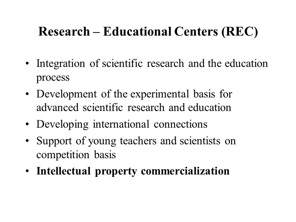 Research – Educational Centers (REC) Integration of scientific research and the education process Development of the experimental basis for advanced s
