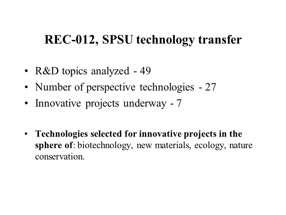 REC-012, SPSU technology transfer R&D topics analyzed - 49 Number of perspective technologies - 27 Innovative projects underway - 7 Technologies selec