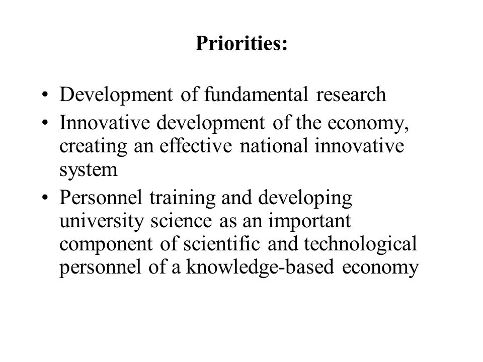Priorities: Development of fundamental research Innovative development of the economy, creating an effective national innovative system Personnel training and developing university science as an important component of scientific and technological personnel of a knowledge-based economy