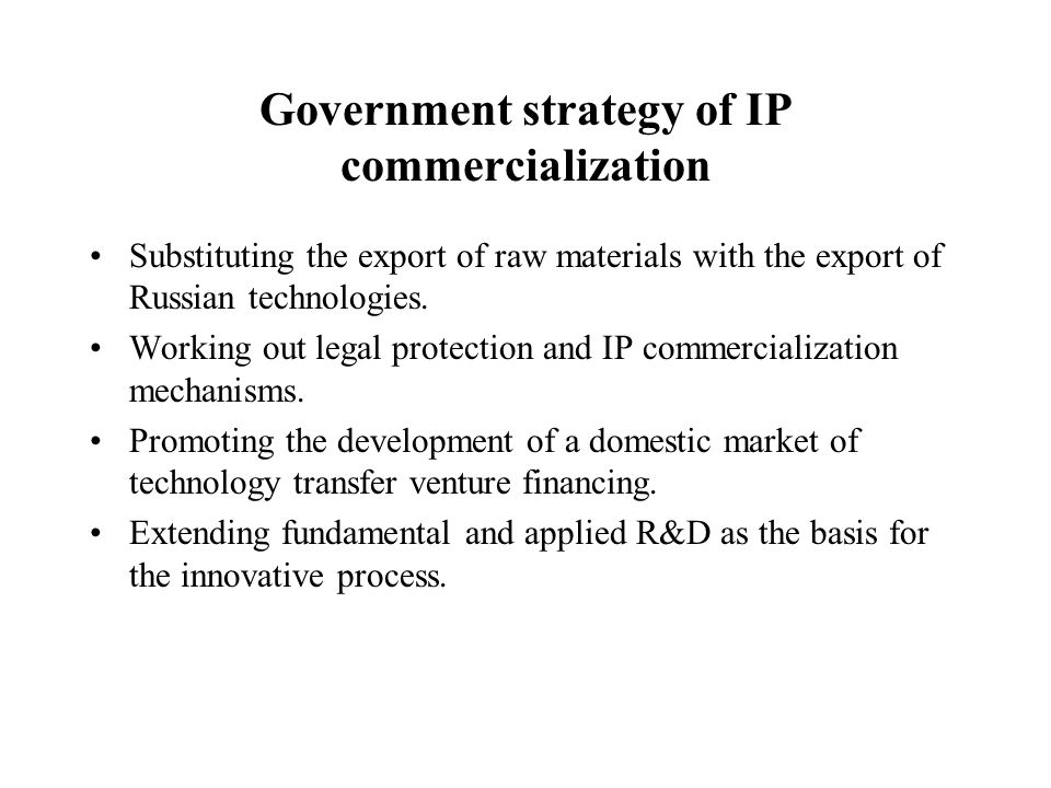 Government strategy of IP commercialization Substituting the export of raw materials with the export of Russian technologies. Working out legal protec