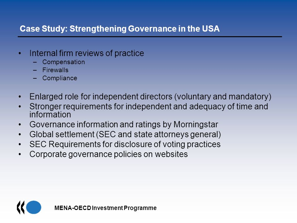 MENA-OECD Investment Programme Case Study: Strengthening Governance in the USA Internal firm reviews of practice –Compensation –Firewalls –Compliance