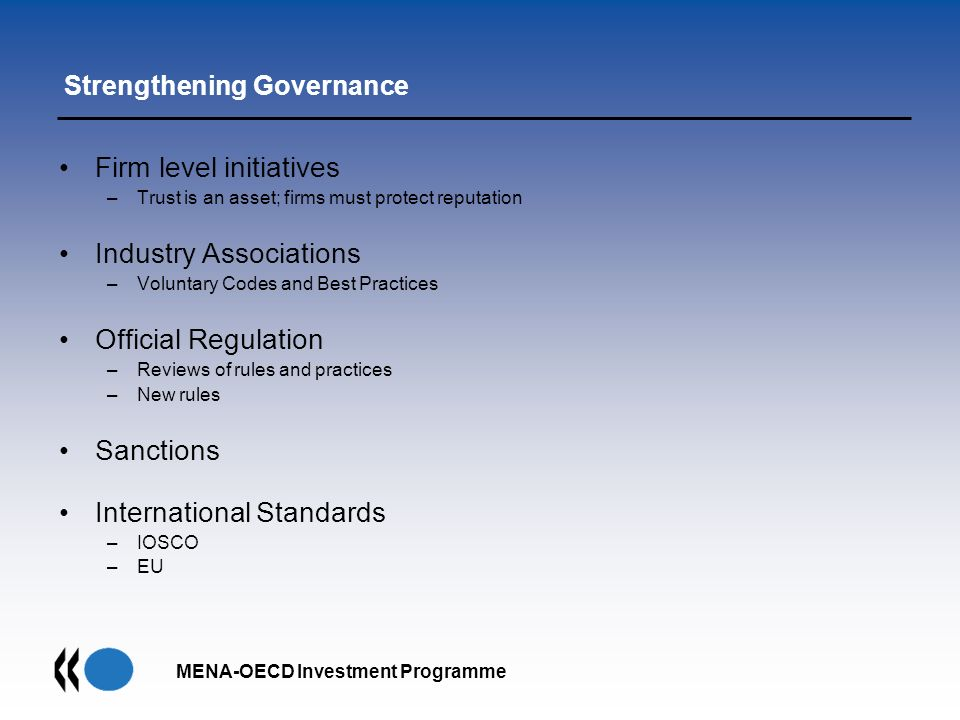 MENA-OECD Investment Programme Strengthening Governance Firm level initiatives –Trust is an asset; firms must protect reputation Industry Associations