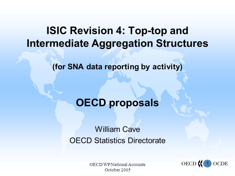 1 OECD WP National Accounts October 2005 ISIC Revision 4: Top-top and Intermediate Aggregation Structures (for SNA data reporting by activity) OECD proposals William Cave OECD Statistics Directorate