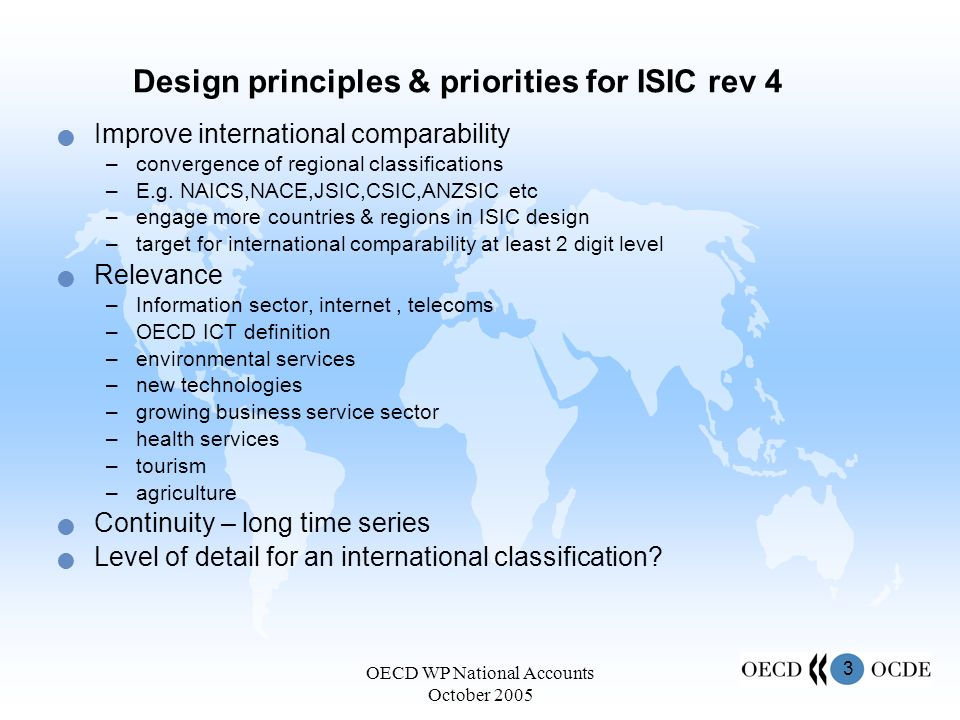 3 OECD WP National Accounts October 2005 Design principles & priorities for ISIC rev 4 Improve international comparability –convergence of regional classifications –E.g.