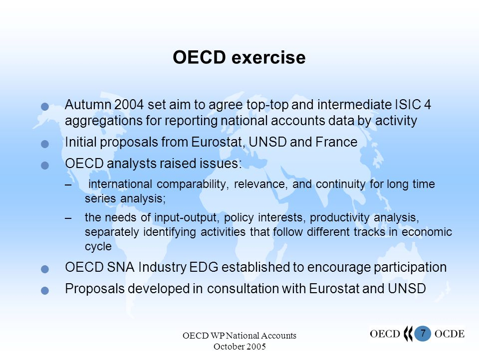 7 OECD WP National Accounts October 2005 Autumn 2004 set aim to agree top-top and intermediate ISIC 4 aggregations for reporting national accounts data by activity Initial proposals from Eurostat, UNSD and France OECD analysts raised issues: – international comparability, relevance, and continuity for long time series analysis; –the needs of input-output, policy interests, productivity analysis, separately identifying activities that follow different tracks in economic cycle OECD SNA Industry EDG established to encourage participation Proposals developed in consultation with Eurostat and UNSD OECD exercise