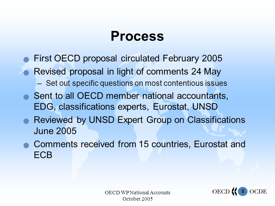 8 OECD WP National Accounts October 2005 Process First OECD proposal circulated February 2005 Revised proposal in light of comments 24 May –Set out specific questions on most contentious issues Sent to all OECD member national accountants, EDG, classifications experts, Eurostat, UNSD Reviewed by UNSD Expert Group on Classifications June 2005 Comments received from 15 countries, Eurostat and ECB