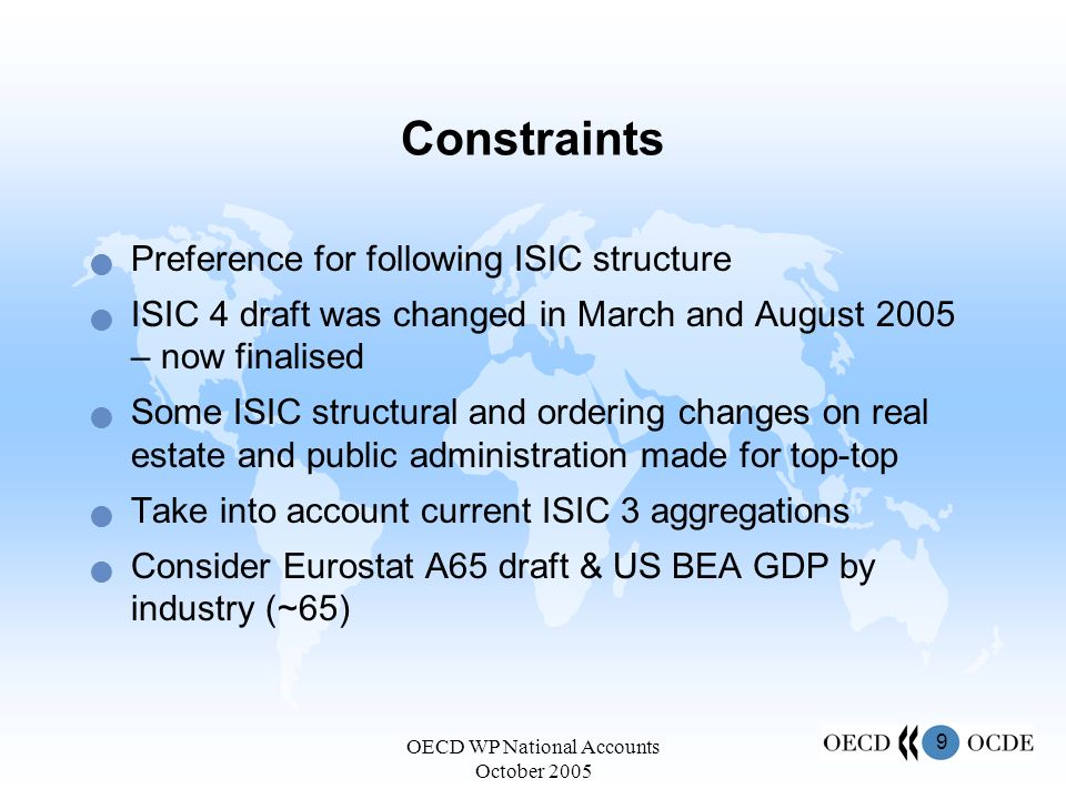 9 OECD WP National Accounts October 2005 Constraints Preference for following ISIC structure ISIC 4 draft was changed in March and August 2005 – now finalised Some ISIC structural and ordering changes on real estate and public administration made for top-top Take into account current ISIC 3 aggregations Consider Eurostat A65 draft & US BEA GDP by industry (~65)