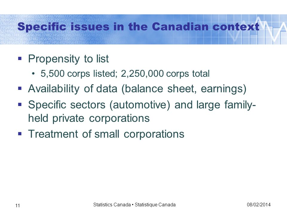 Specific issues in the Canadian context Propensity to list 5,500 corps listed; 2,250,000 corps total Availability of data (balance sheet, earnings) Specific sectors (automotive) and large family- held private corporations Treatment of small corporations 08/02/2014 Statistics Canada Statistique Canada 11