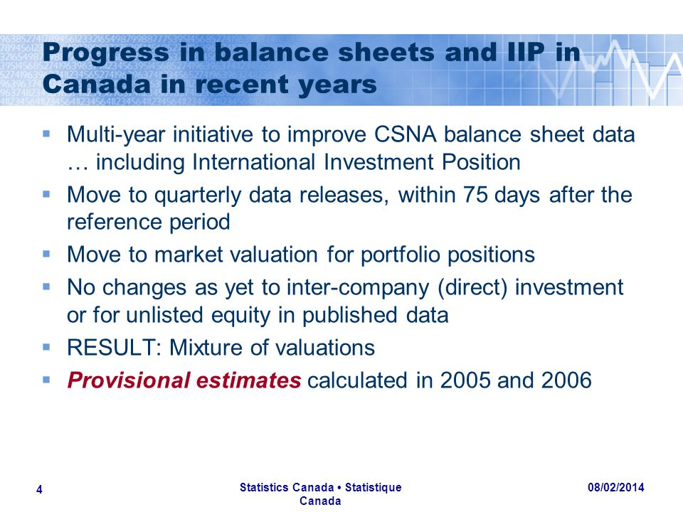 08/02/2014 Statistics Canada Statistique Canada 4 Progress in balance sheets and IIP in Canada in recent years Multi-year initiative to improve CSNA balance sheet data … including International Investment Position Move to quarterly data releases, within 75 days after the reference period Move to market valuation for portfolio positions No changes as yet to inter-company (direct) investment or for unlisted equity in published data RESULT: Mixture of valuations Provisional estimates calculated in 2005 and 2006