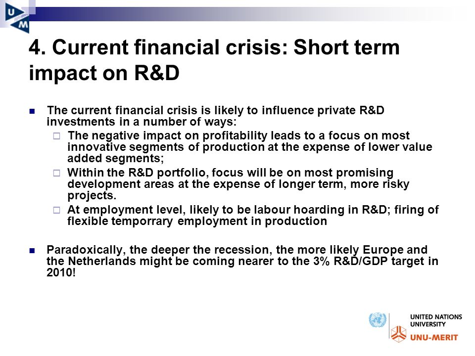 4. Current financial crisis: Short term impact on R&D The current financial crisis is likely to influence private R&D investments in a number of ways: