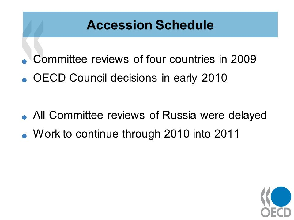 Committee reviews of four countries in 2009 OECD Council decisions in early 2010 All Committee reviews of Russia were delayed Work to continue through 2010 into 2011 Accession Schedule