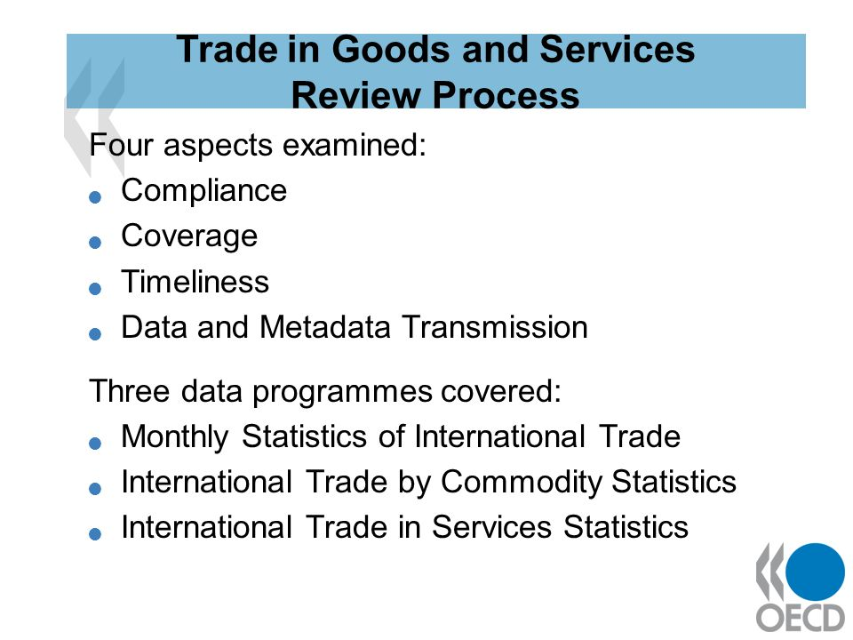 Four aspects examined: Compliance Coverage Timeliness Data and Metadata Transmission Three data programmes covered: Monthly Statistics of International Trade International Trade by Commodity Statistics International Trade in Services Statistics Trade in Goods and Services Review Process