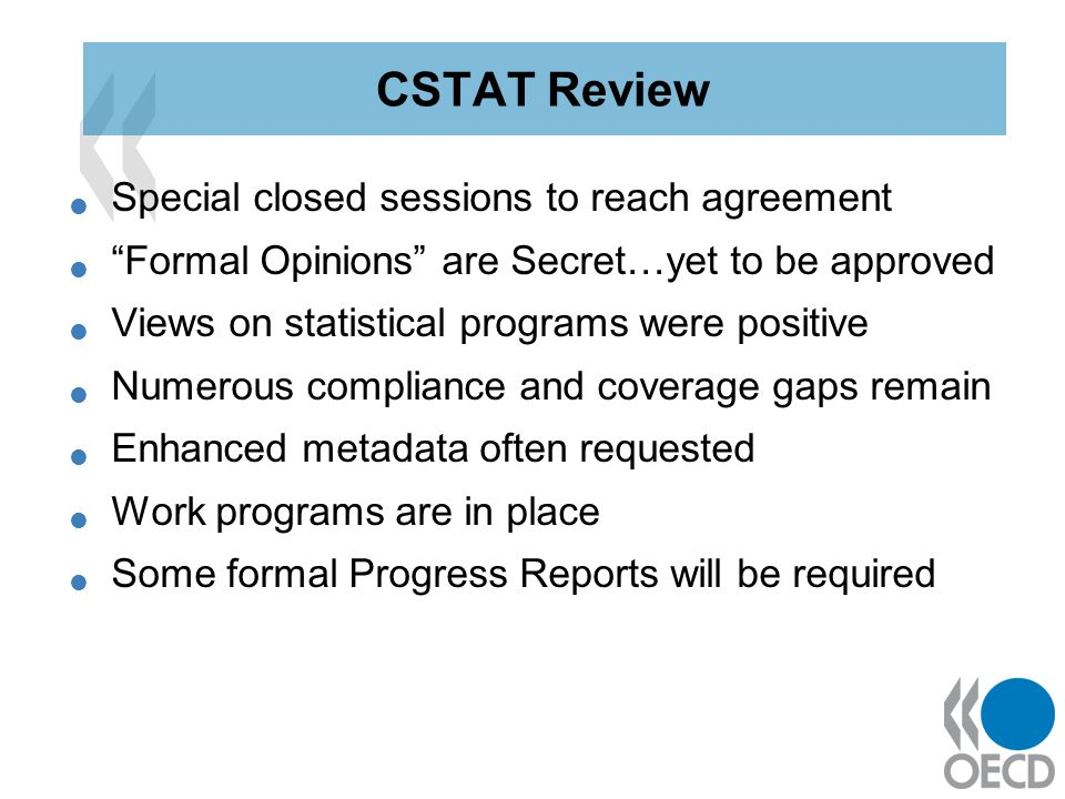 Special closed sessions to reach agreement Formal Opinions are Secret…yet to be approved Views on statistical programs were positive Numerous compliance and coverage gaps remain Enhanced metadata often requested Work programs are in place Some formal Progress Reports will be required CSTAT Review