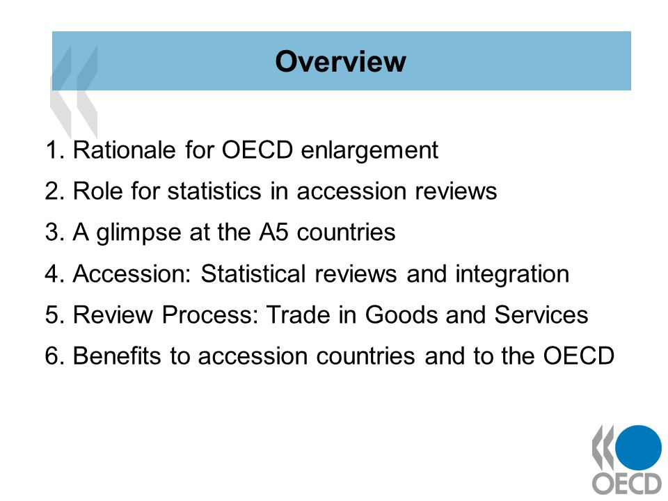 1. Rationale for OECD enlargement 2. Role for statistics in accession reviews 3. A glimpse at the A5 countries 4. Accession: Statistical reviews and i