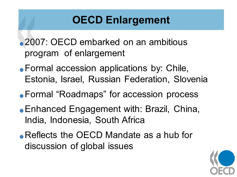 2007: OECD embarked on an ambitious program of enlargement Formal accession applications by: Chile, Estonia, Israel, Russian Federation, Slovenia Formal Roadmaps for accession process Enhanced Engagement with: Brazil, China, India, Indonesia, South Africa Reflects the OECD Mandate as a hub for discussion of global issues OECD Enlargement
