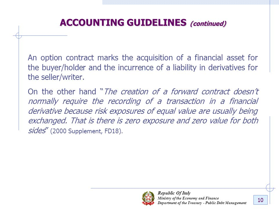 Republic Of Italy Ministry of the Economy and Finance Department of the Treasury - Public Debt Management 10 ACCOUNTING GUIDELINES (continued) An option contract marks the acquisition of a financial asset for the buyer/holder and the incurrence of a liability in derivatives for the seller/writer.