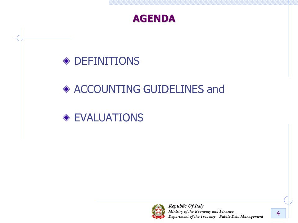Republic Of Italy Ministry of the Economy and Finance Department of the Treasury - Public Debt Management 4 AGENDA DEFINITIONS ACCOUNTING GUIDELINES a