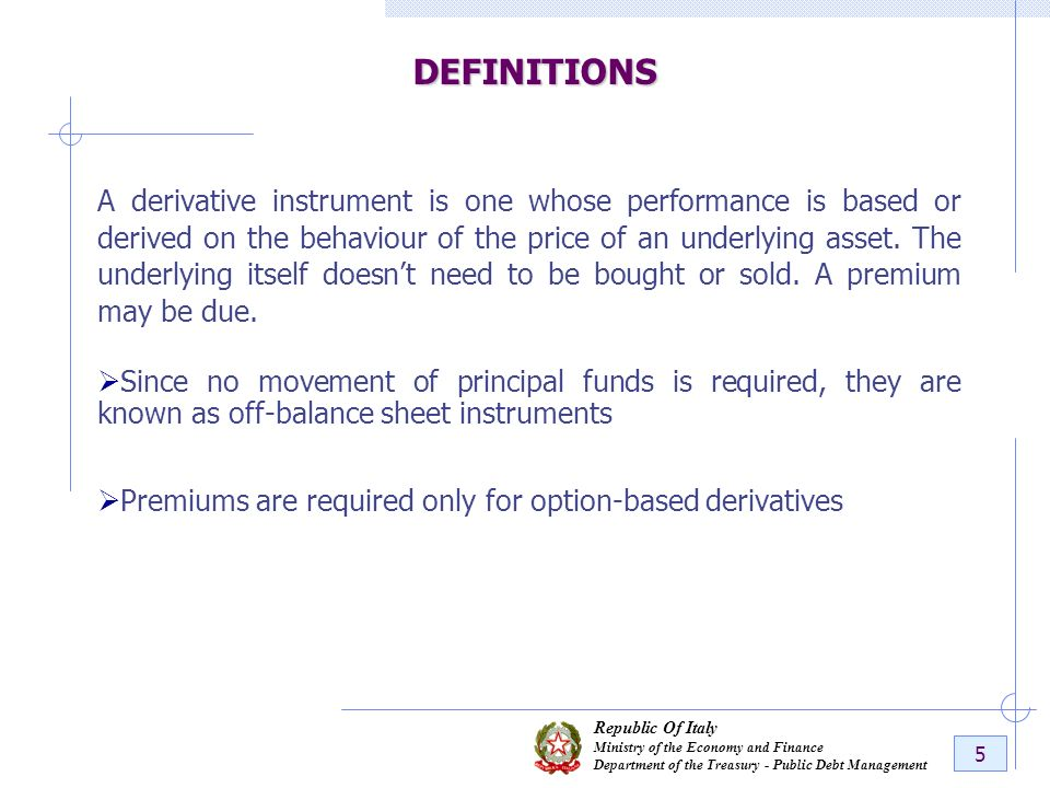 Republic Of Italy Ministry of the Economy and Finance Department of the Treasury - Public Debt Management 5DEFINITIONS A derivative instrument is one whose performance is based or derived on the behaviour of the price of an underlying asset.