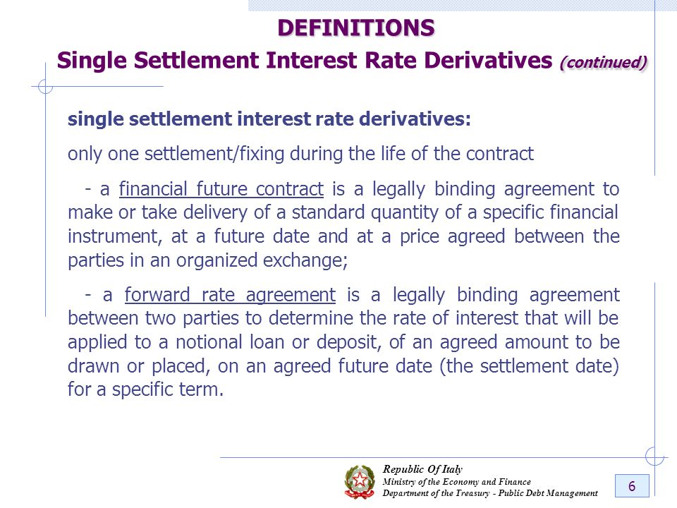 Republic Of Italy Ministry of the Economy and Finance Department of the Treasury - Public Debt Management 6 DEFINITIONS (continued) DEFINITIONS Single Settlement Interest Rate Derivatives (continued) single settlement interest rate derivatives: only one settlement/fixing during the life of the contract - a financial future contract is a legally binding agreement to make or take delivery of a standard quantity of a specific financial instrument, at a future date and at a price agreed between the parties in an organized exchange; - a forward rate agreement is a legally binding agreement between two parties to determine the rate of interest that will be applied to a notional loan or deposit, of an agreed amount to be drawn or placed, on an agreed future date (the settlement date) for a specific term.