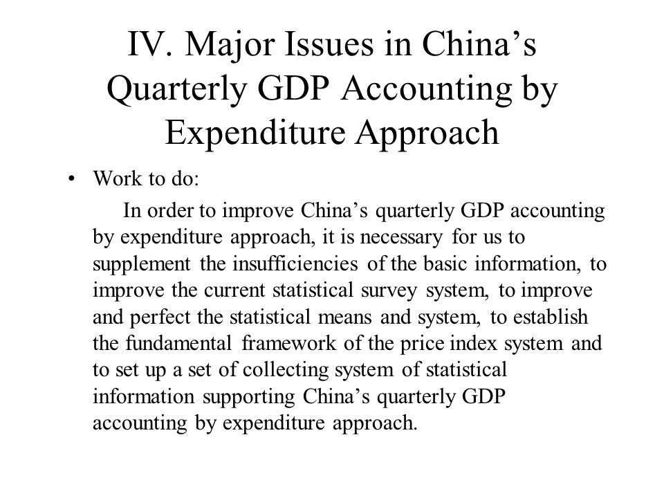 IV. Major Issues in Chinas Quarterly GDP Accounting by Expenditure Approach Work to do: In order to improve Chinas quarterly GDP accounting by expendi