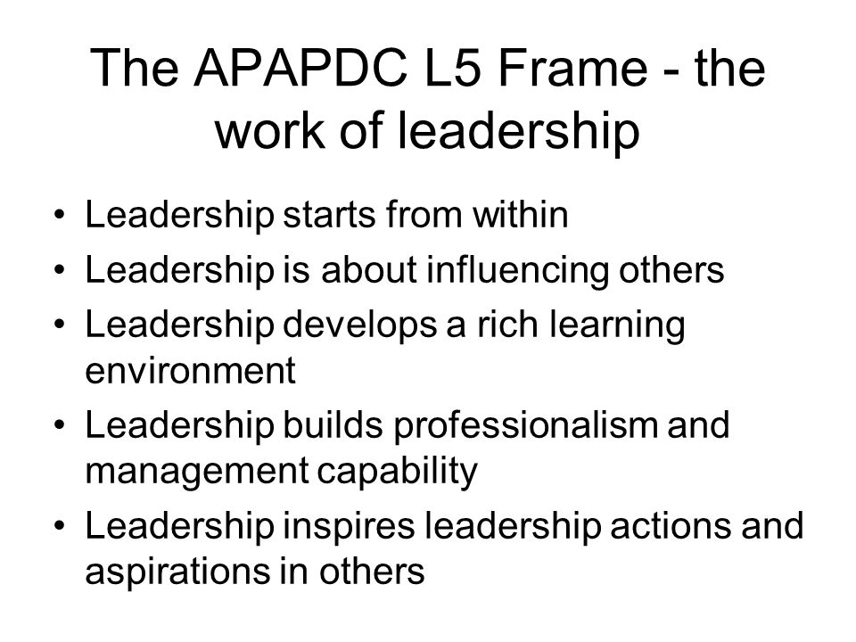 The APAPDC L5 Frame - the work of leadership Leadership starts from within Leadership is about influencing others Leadership develops a rich learning environment Leadership builds professionalism and management capability Leadership inspires leadership actions and aspirations in others