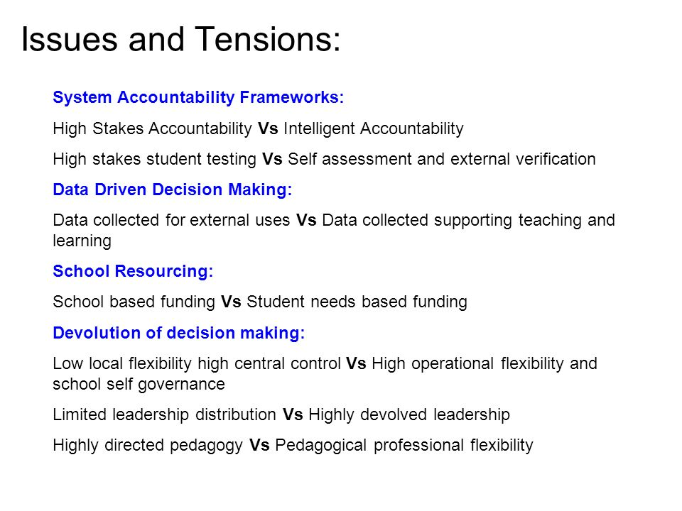 Issues and Tensions: Building professional capacity and managing performance: Professional Development of teachers haphazard Vs PD nested within support structures, linked to appraisal, the identification of school needs, and within learning networks of peers Narrow appraisal processes Vs The development of performance and development culture Recruitment, skills development and support for school leaders: Non-existent or low level frameworks Vs Coherent, rigorous, longitudinal, site based, project oriented, mentored and coached programs of support The work of school leaders School management and administration Vs School leadership School leadership Vs School and community leadership Resourcing of leadership teams based on yesterdays expectations Vs Resourcing levels required to meet tomorrows (and todays) demands