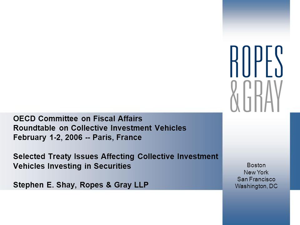 Boston New York San Francisco Washington, DC OECD Committee on Fiscal Affairs Roundtable on Collective Investment Vehicles February 1-2, Paris, France Selected Treaty Issues Affecting Collective Investment Vehicles Investing in Securities Stephen E.