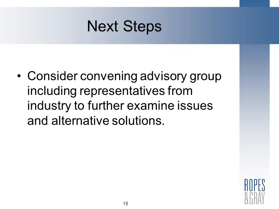 18 Next Steps Consider convening advisory group including representatives from industry to further examine issues and alternative solutions.
