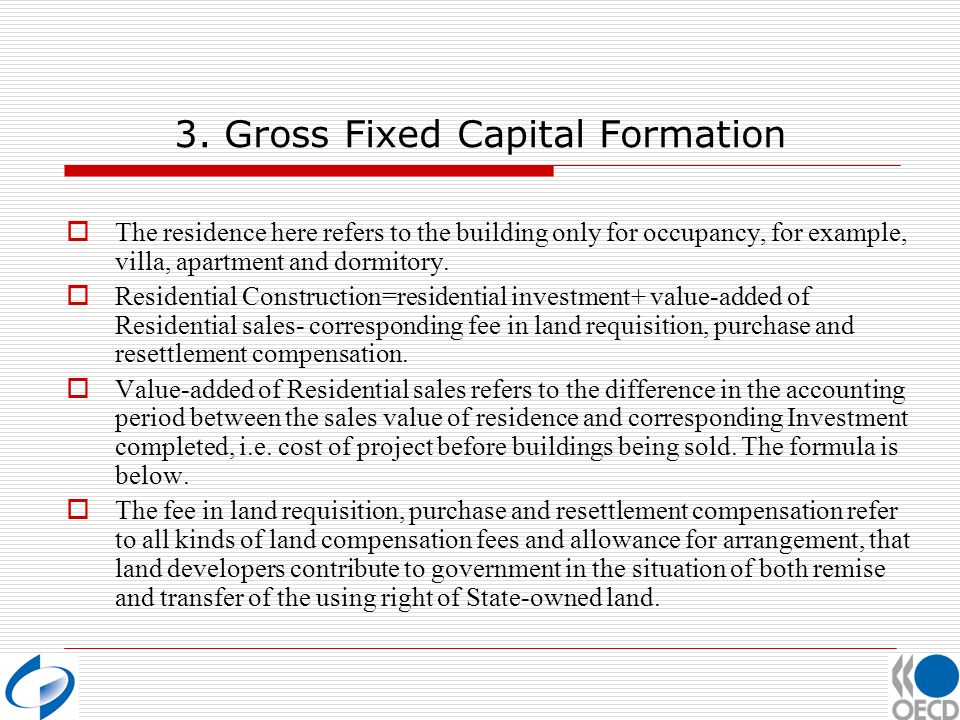 3. Gross Fixed Capital Formation The residence here refers to the building only for occupancy, for example, villa, apartment and dormitory. Residentia