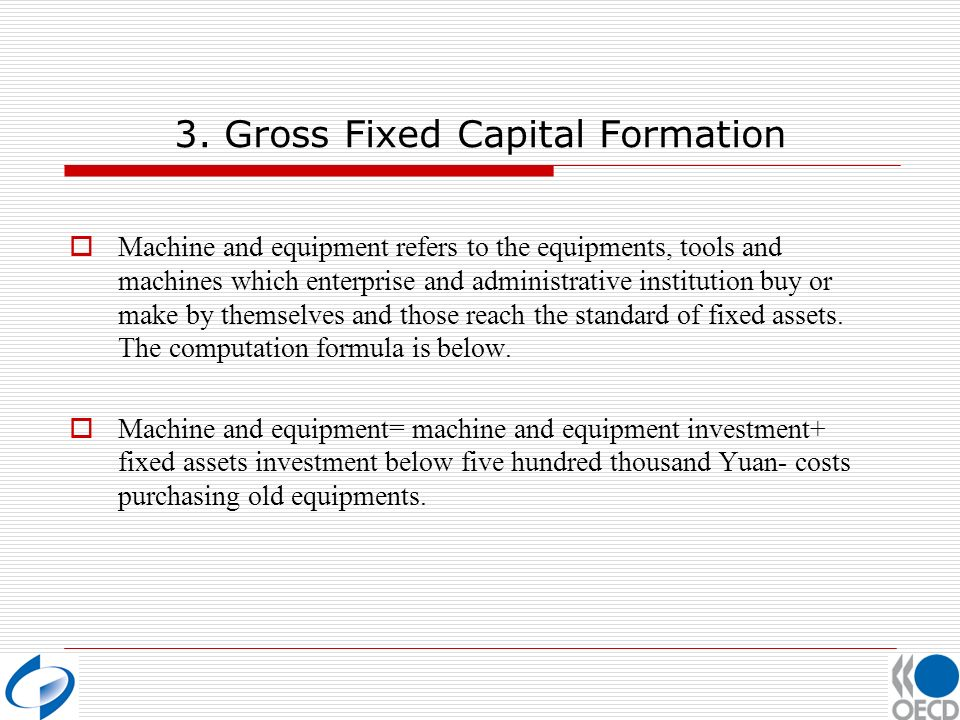 3. Gross Fixed Capital Formation Machine and equipment refers to the equipments, tools and machines which enterprise and administrative institution bu