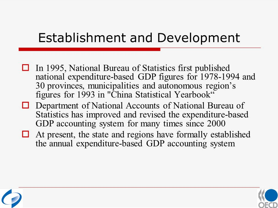 Establishment and Development In 1995, National Bureau of Statistics first published national expenditure-based GDP figures for 1978-1994 and 30 provinces, municipalities and autonomous regions figures for 1993 in China Statistical Yearbook Department of National Accounts of National Bureau of Statistics has improved and revised the expenditure-based GDP accounting system for many times since 2000 At present, the state and regions have formally established the annual expenditure-based GDP accounting system