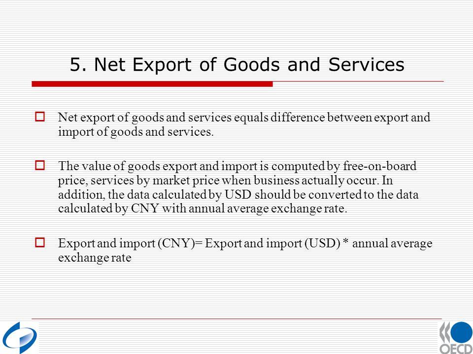 5. Net Export of Goods and Services Net export of goods and services equals difference between export and import of goods and services. The value of g