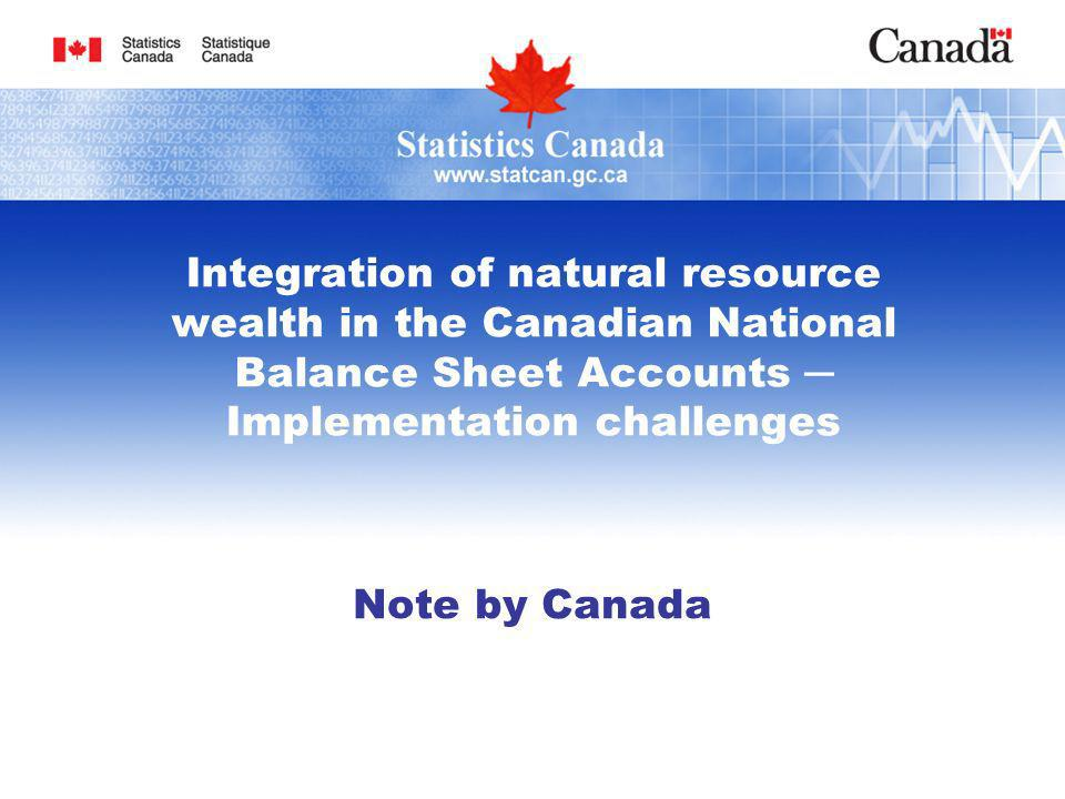 Integration of natural resource wealth in the Canadian National Balance Sheet Accounts Implementation challenges Note by Canada