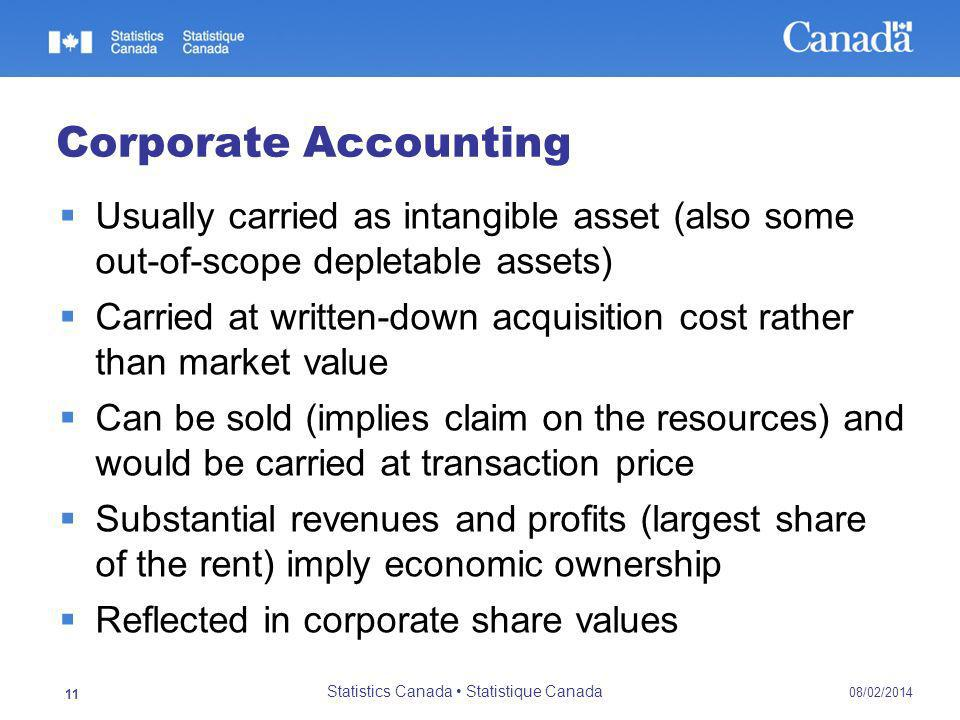 Corporate Accounting Usually carried as intangible asset (also some out-of-scope depletable assets) Carried at written-down acquisition cost rather than market value Can be sold (implies claim on the resources) and would be carried at transaction price Substantial revenues and profits (largest share of the rent) imply economic ownership Reflected in corporate share values 08/02/2014 Statistics Canada Statistique Canada 11