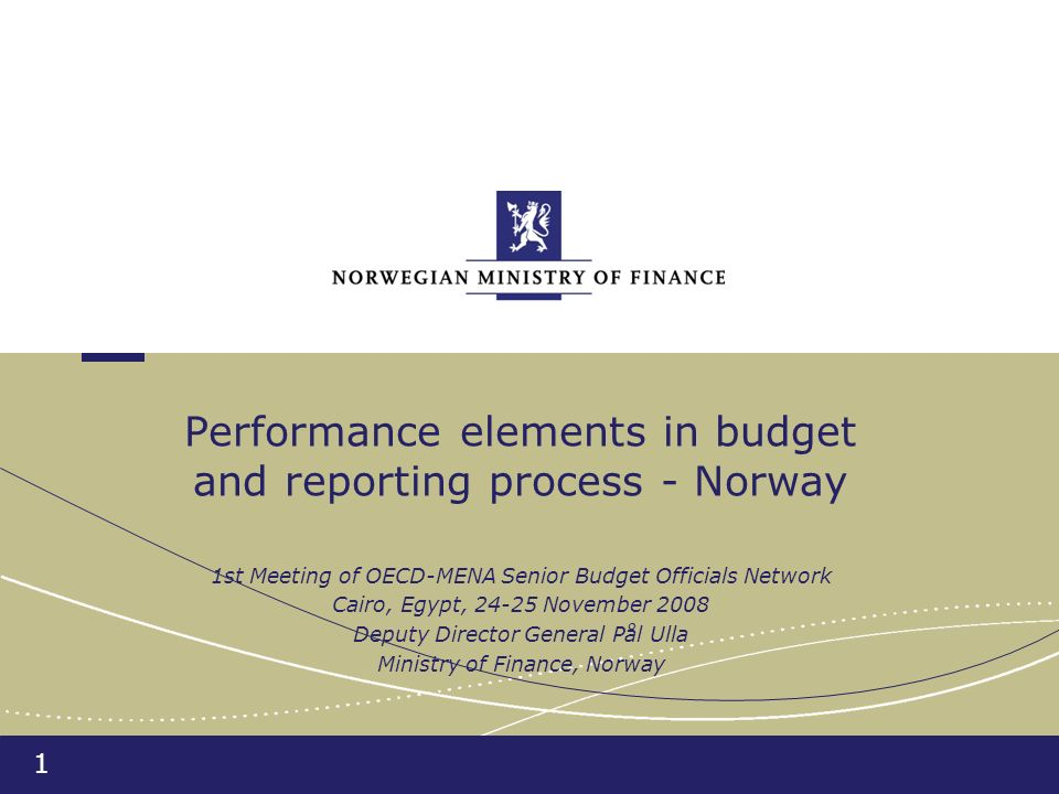 1 Performance elements in budget and reporting process - Norway 1st Meeting of OECD-MENA Senior Budget Officials Network Cairo, Egypt, 24-25 November