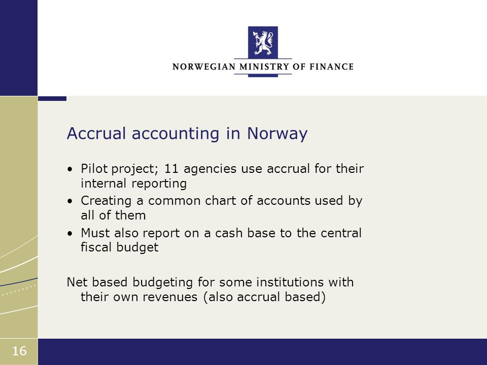 Finansdepartementet 16 Pilot project; 11 agencies use accrual for their internal reporting Creating a common chart of accounts used by all of them Must also report on a cash base to the central fiscal budget Net based budgeting for some institutions with their own revenues (also accrual based) Accrual accounting in Norway