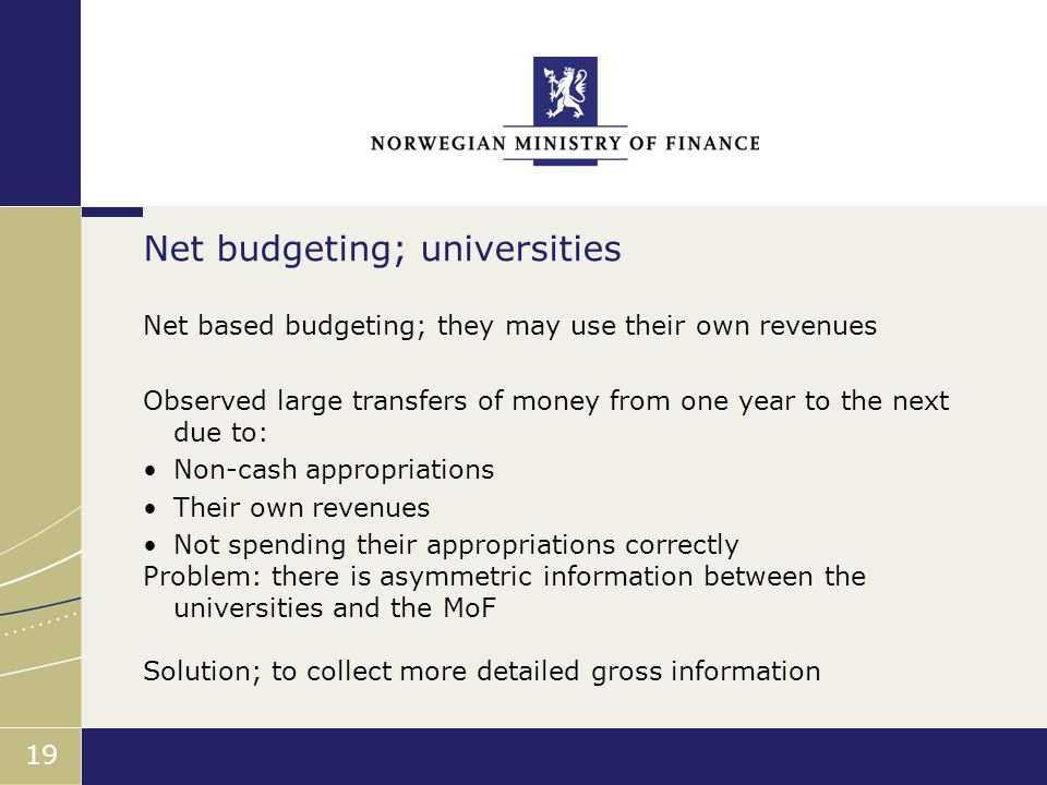 Finansdepartementet 19 Net based budgeting; they may use their own revenues Observed large transfers of money from one year to the next due to: Non-ca