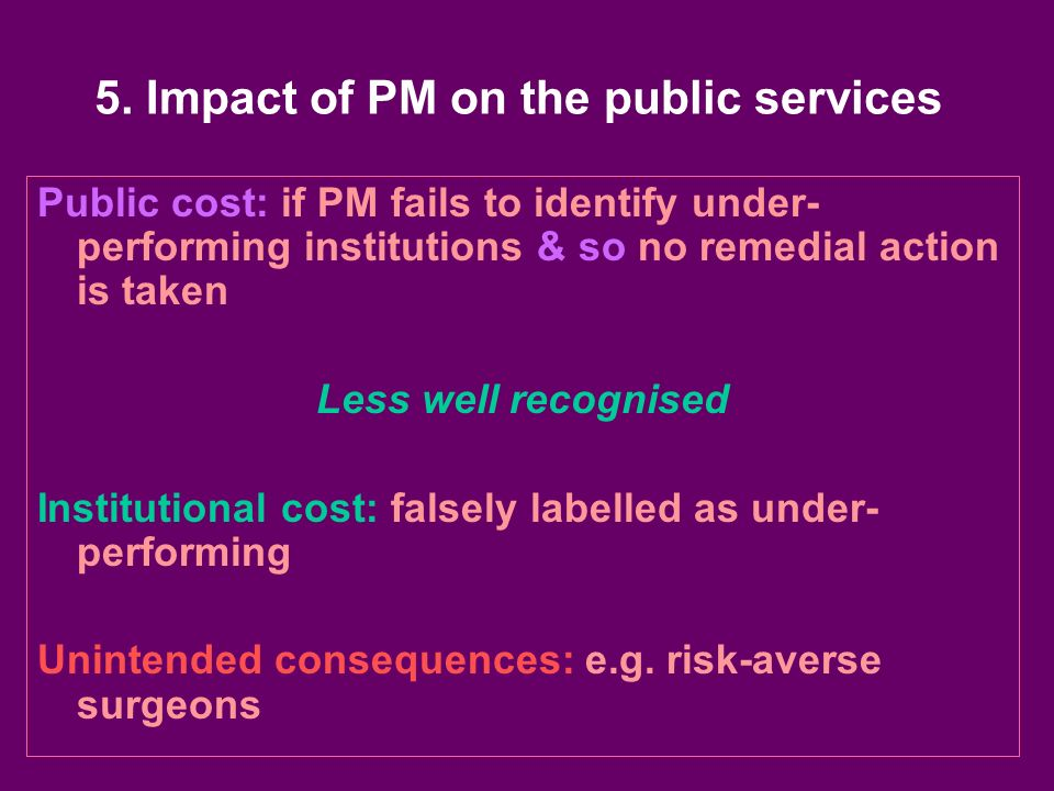 5. Impact of PM on the public services Public cost: if PM fails to identify under- performing institutions & so no remedial action is taken Less well
