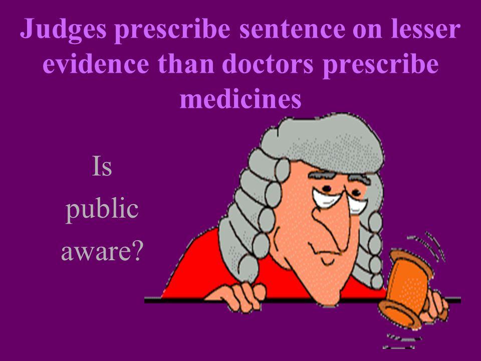 Judges prescribe sentence on lesser evidence than doctors prescribe medicines Is public aware