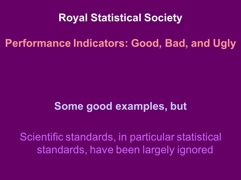 Royal Statistical Society Performance Indicators: Good, Bad, and Ugly Some good examples, but Scientific standards, in particular statistical standards, have been largely ignored