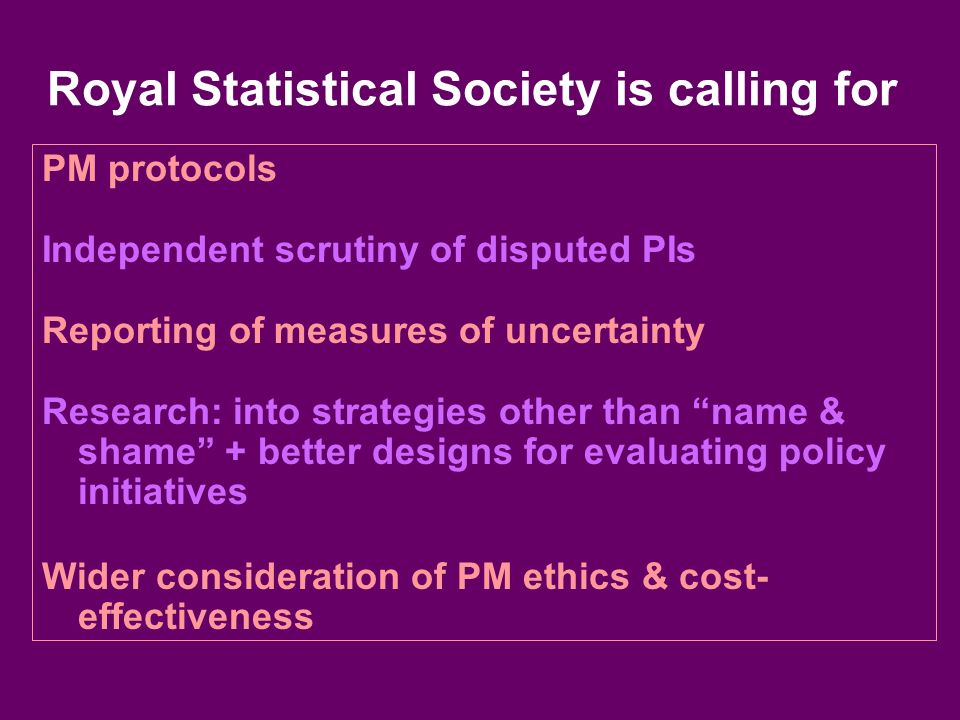 Royal Statistical Society is calling for PM protocols Independent scrutiny of disputed PIs Reporting of measures of uncertainty Research: into strategies other than name & shame + better designs for evaluating policy initiatives Wider consideration of PM ethics & cost- effectiveness