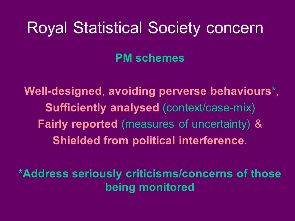 Royal Statistical Society concern PM schemes Well-designed, avoiding perverse behaviours*, Sufficiently analysed (context/case-mix) Fairly reported (measures of uncertainty) & Shielded from political interference.
