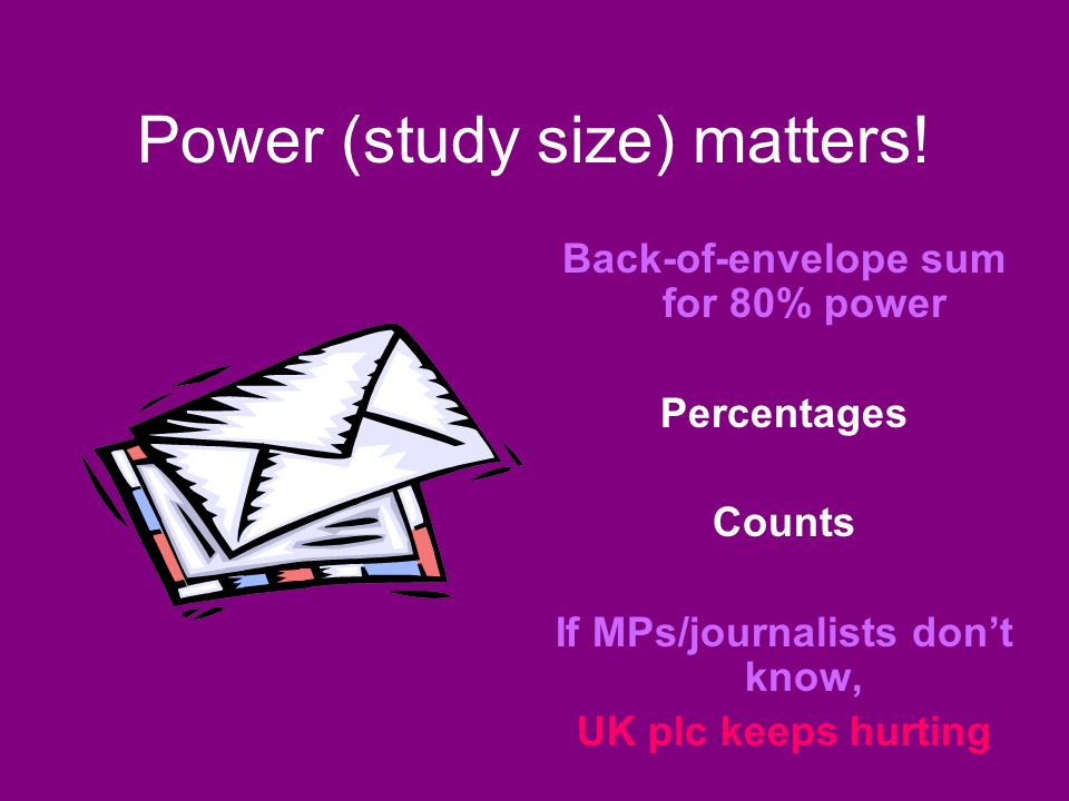 Power (study size) matters! Back-of-envelope sum for 80% power Percentages Counts If MPs/journalists dont know, UK plc keeps hurting